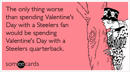 someecards.com - The only thing worse than spending Valentine's Day with a Steelers fan would be spending Valentine's Day with a Steelers quarterback