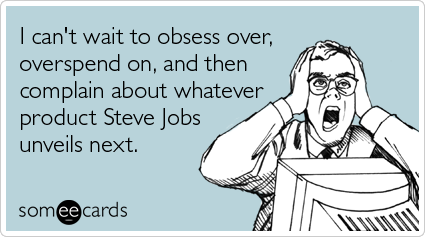 someecards.com - I can't wait to obsess over, overspend on, and then complain about whatever product Steve Jobs unveils next