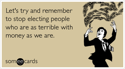 Funny Reminders Ecard: Let's try and remember to stop electing people who are as terrible with money as we are.