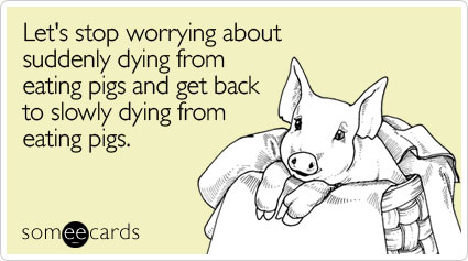 someecards.com - Let's stop worrying about suddenly dying from eating pigs and get back to slowly dying from eating pigs