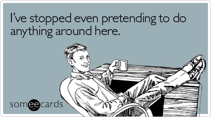 Funny Workplace Ecard: I've stopped even pretending to do anything around here.