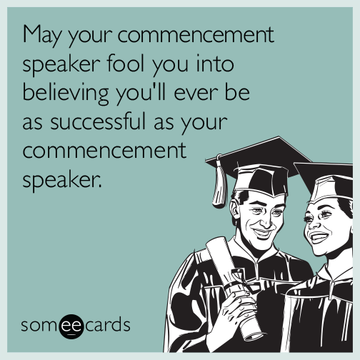 May your commencement speaker fool you into believing you'll ever be as successful as your commencement speaker.