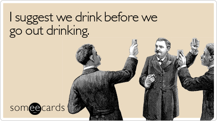 someecards.com - I suggest we drink before we go out drinking