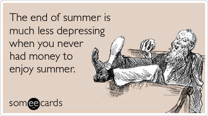 someecards.com - The end of summer is much less depressing when you never had money to enjoy summer