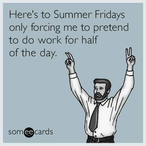 Here's to Summer Fridays only forcing me to pretend to do work for half of the day.