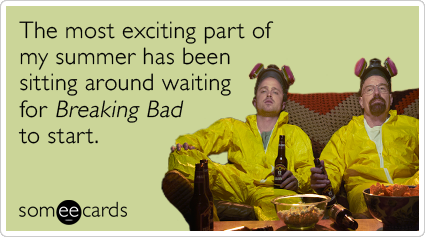 The most exciting part of my summer has been sitting around waiting for Breaking Bad to start.