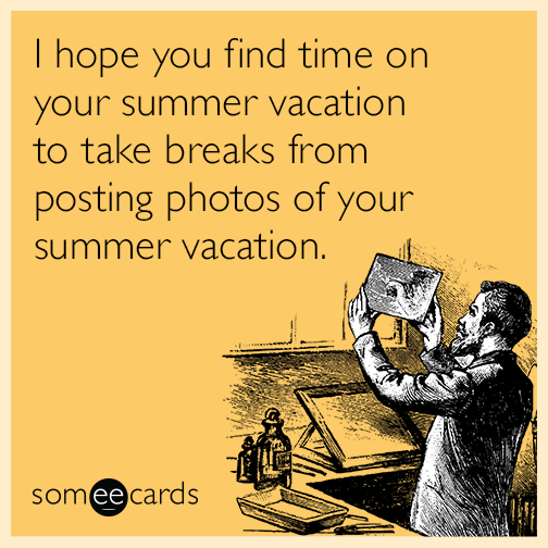 I Hope You Find Time On Your Summer Vacation To Take Breaks From Posting Photos Of Your Summer