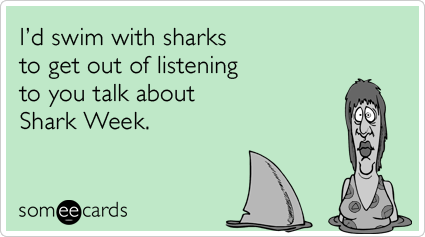 I'd swim with sharks to get out of listening to you talk about Shark Week.