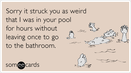 someecards.com - Sorry it struck you as weird that I was in your pool for hours without leaving once to go to the bathroom.