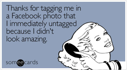 Funny Thanks Ecard: Thanks for tagging me in a Facebook photo that I immediately untagged because I didn't look amazing.