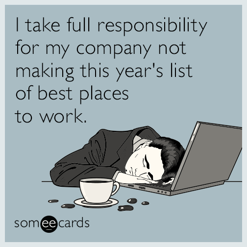 I take full responsibility for my company not making the list of best places to work.
