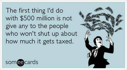 someecards.com - The first thing I'd do with $500 million is not give any to the people who won't shut up about how much it gets taxed