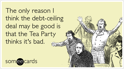 Funny Somewhat Topical Ecard: The only reason I think the debt-ceiling deal may be good is that the Tea Party thinks it's bad.