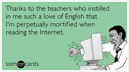 someecards.com - Thanks to the teachers who instilled in me such a love of English that I'm perpetually mortified when reading the Internet.