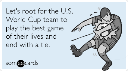 Let's root for the U.S. World Cup team to play the best game of their lives and end with a tie.