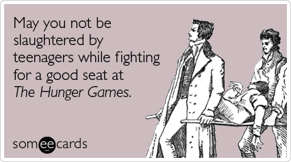 someecards.com - May you not be slaughtered by teenagers while fighting for a good seat at The Hunger Games