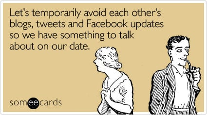 Funny Flirting Ecard: Let's temporarily avoid each other's blogs, tweets and Facebook updates so we have something to talk about on our date.