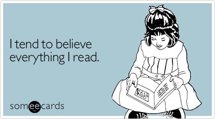 someecards.com - I tend to believe everything I read