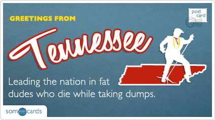someecards.com - Leading the nation in fat dudes who die while taking dumps.