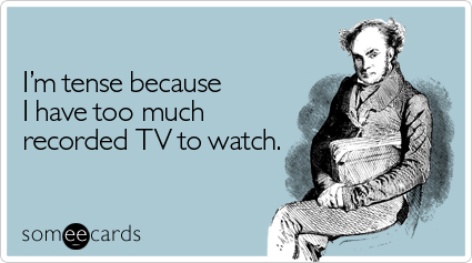 Funny Confession Ecard: I'm tense because I have too much recorded TV to watch.