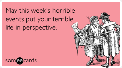 May this week's horrible events put your terrible life in ...