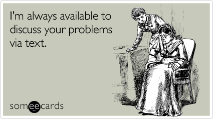 Funny Sympathy Ecard: I'm always available to discuss your problems via text.