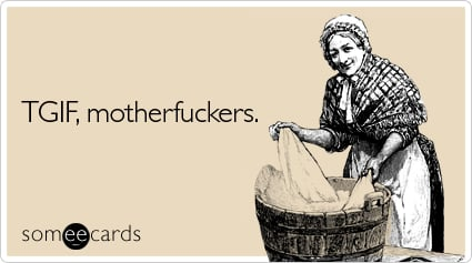 someecards.com - TGIF, motherfuckers