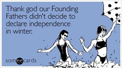 Funny Independence Day Ecard: Thank god our Founding Fathers didn't decide to declare independence in winter.
