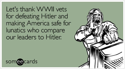 someecards.com - Let's thank WWII vets for defeating Hitler and making America safe for lunatics who compare our leaders to Hitler