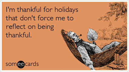 someecards.com - I'm thankful for holidays that don't force me to reflect on being thankful