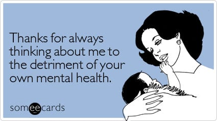 someecards.com - Thanks for always thinking about me to the detriment of your own mental health