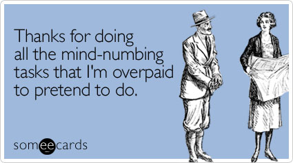 someecards.com - Thanks for doing all the mind-numbing tasks that I'm overpaid to pretend to do