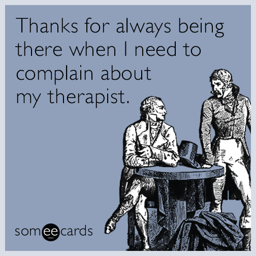 Thanks for always being there when I need to complain about my therapist.