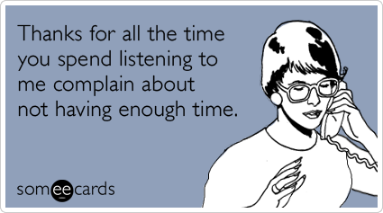 someecards.com - Thanks for all the time you spend listening to me complain about not having enough time.