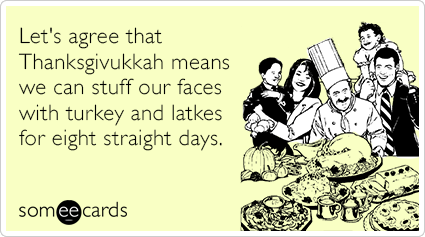 someecards.com - Let's agree that Thanksgivukkah means we can stuff our faces with turkey and latkes for eight straight days.