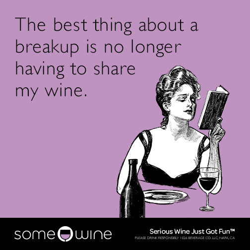 The best thing about a breakup is no longer having to share my wine.