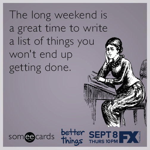 The long weekend is a great time to write a list of things you won't end up getting done.