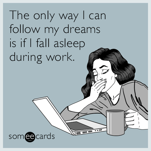 The only way I can follow my dreams is if I fall asleep during work.