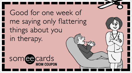 someecards.com - Mom Coupon: Good for one week of me saying only flattering things about you in therapy.