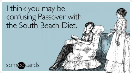 someecards.com - I think you may be confusing Passover with the South Beach Diet