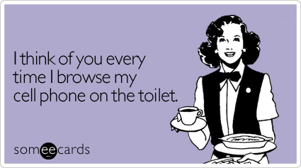 someecards.com - I think of you every time I browse my cell phone on the toilet