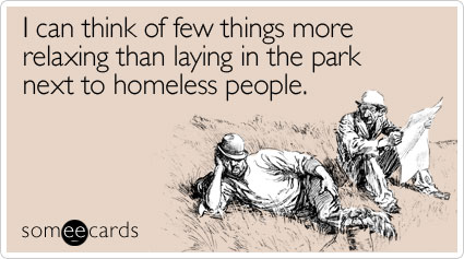someecards.com - I can think of few things more relaxing than laying in the park next to homeless people