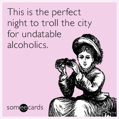 This is the perfect night to troll the city for undatable alcoholics