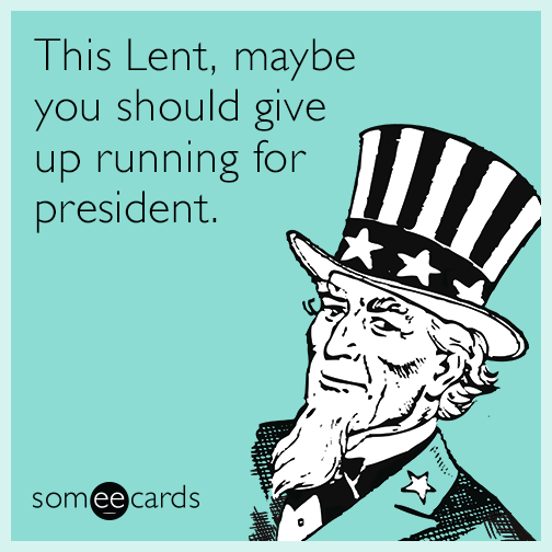 This Lent, maybe you should give up running for president.