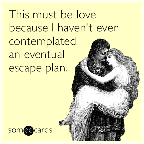 This must be love because I haven't even contemplated an eventual escape plan