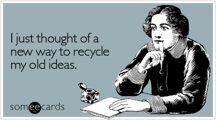 I just thought of a new way to recycle my old ideas.