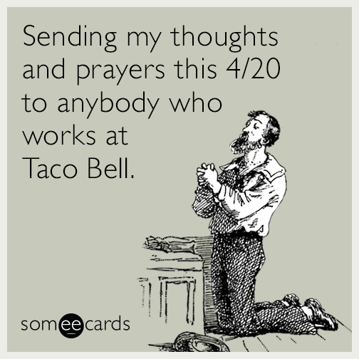 Sending my thoughts and prayers this 4/20 to anybody who works at Taco Bell.