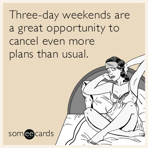 Three-day weekends are a great opportunity to cancel even more plans than usual.