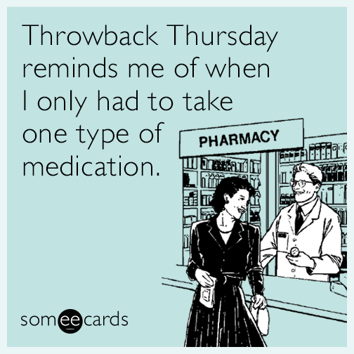 Throwback Thursday reminds me of when I only had to take one type of medication.
