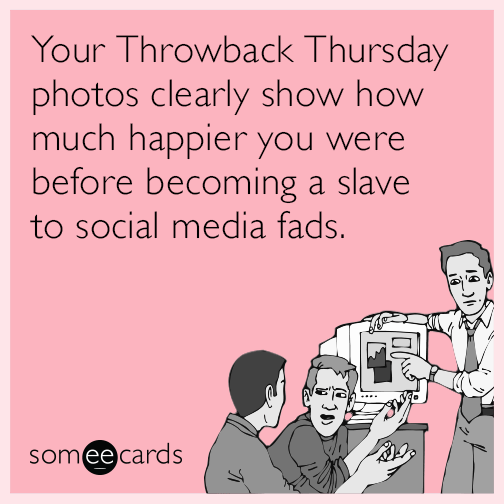 Your Throwback Thursday photos clearly show how much happier you were before becoming a slave to social media fads.